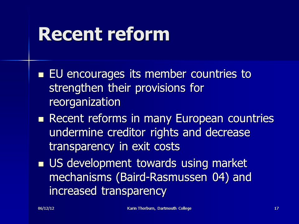 06/12/12Karin Thorburn, Dartmouth College17 Recent reform EU encourages its member countries to strengthen their provisions for reorganization EU encourages its member countries to strengthen their provisions for reorganization Recent reforms in many European countries undermine creditor rights and decrease transparency in exit costs Recent reforms in many European countries undermine creditor rights and decrease transparency in exit costs US development towards using market mechanisms (Baird-Rasmussen 04) and increased transparency US development towards using market mechanisms (Baird-Rasmussen 04) and increased transparency