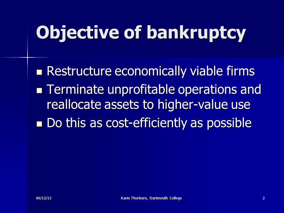 06/12/12Karin Thorburn, Dartmouth College2 Objective of bankruptcy Restructure economically viable firms Restructure economically viable firms Terminate unprofitable operations and reallocate assets to higher-value use Terminate unprofitable operations and reallocate assets to higher-value use Do this as cost-efficiently as possible Do this as cost-efficiently as possible