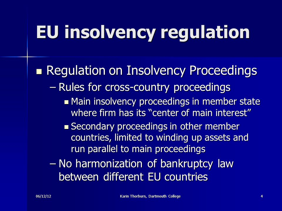 06/12/12Karin Thorburn, Dartmouth College4 EU insolvency regulation Regulation on Insolvency Proceedings Regulation on Insolvency Proceedings –Rules for cross-country proceedings Main insolvency proceedings in member state where firm has its center of main interest Main insolvency proceedings in member state where firm has its center of main interest Secondary proceedings in other member countries, limited to winding up assets and run parallel to main proceedings Secondary proceedings in other member countries, limited to winding up assets and run parallel to main proceedings –No harmonization of bankruptcy law between different EU countries