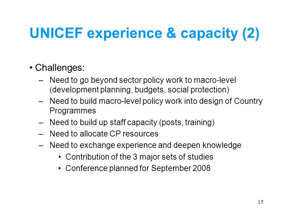 15 UNICEF experience & capacity (2) Challenges: –Need to go beyond sector policy work to macro-level (development planning, budgets, social protection) –Need to build macro-level policy work into design of Country Programmes –Need to build up staff capacity (posts, training) –Need to allocate CP resources –Need to exchange experience and deepen knowledge Contribution of the 3 major sets of studies Conference planned for September 2008