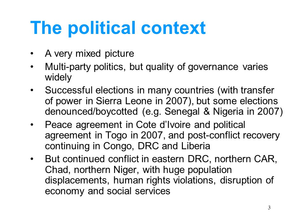 3 The political context A very mixed picture Multi-party politics, but quality of governance varies widely Successful elections in many countries (with transfer of power in Sierra Leone in 2007), but some elections denounced/boycotted (e.g.