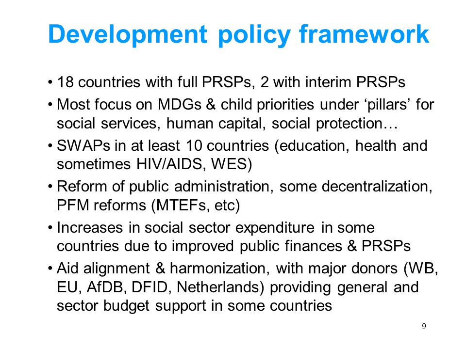 9 Development policy framework 18 countries with full PRSPs, 2 with interim PRSPs Most focus on MDGs & child priorities under 'pillars' for social services, human capital, social protection… SWAPs in at least 10 countries (education, health and sometimes HIV/AIDS, WES) Reform of public administration, some decentralization, PFM reforms (MTEFs, etc) Increases in social sector expenditure in some countries due to improved public finances & PRSPs Aid alignment & harmonization, with major donors (WB, EU, AfDB, DFID, Netherlands) providing general and sector budget support in some countries