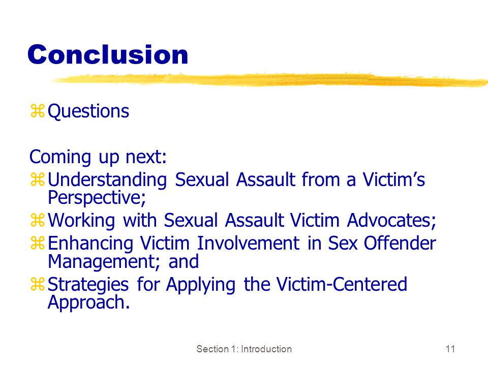 Section 1: Introduction11 Conclusion zQuestions Coming up next: zUnderstanding Sexual Assault from a Victim's Perspective; zWorking with Sexual Assault Victim Advocates; zEnhancing Victim Involvement in Sex Offender Management; and zStrategies for Applying the Victim-Centered Approach.