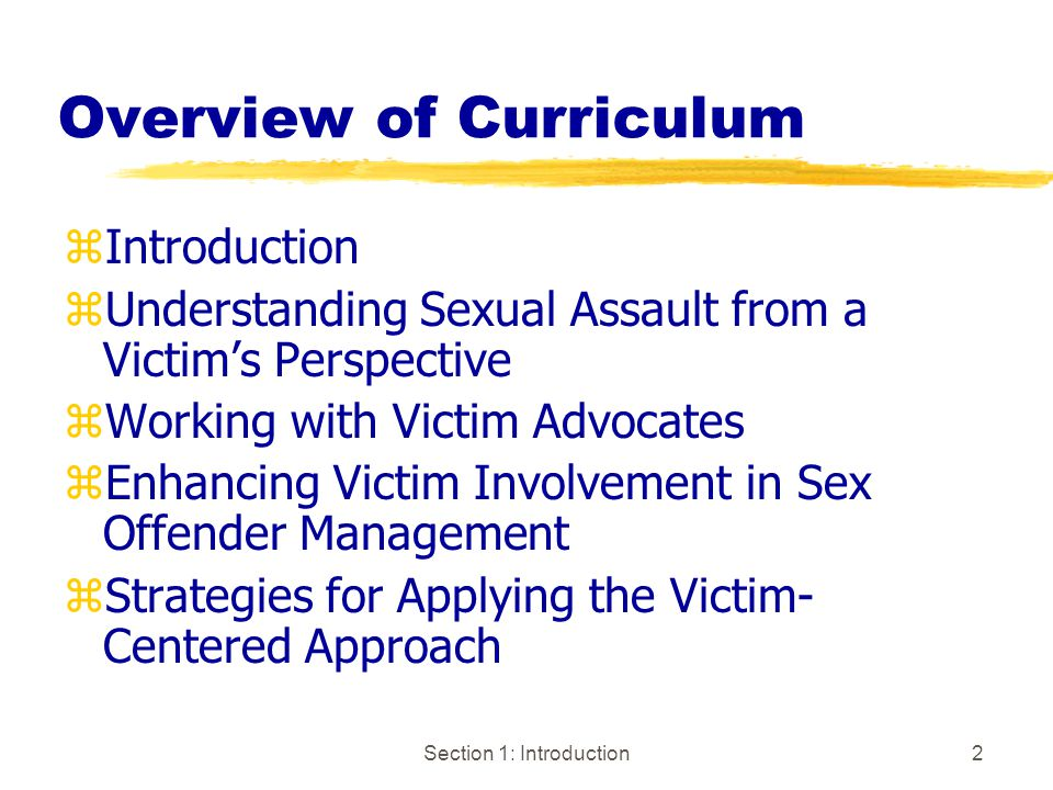 Section 1: Introduction2 Overview of Curriculum zIntroduction zUnderstanding Sexual Assault from a Victim's Perspective zWorking with Victim Advocates zEnhancing Victim Involvement in Sex Offender Management zStrategies for Applying the Victim- Centered Approach