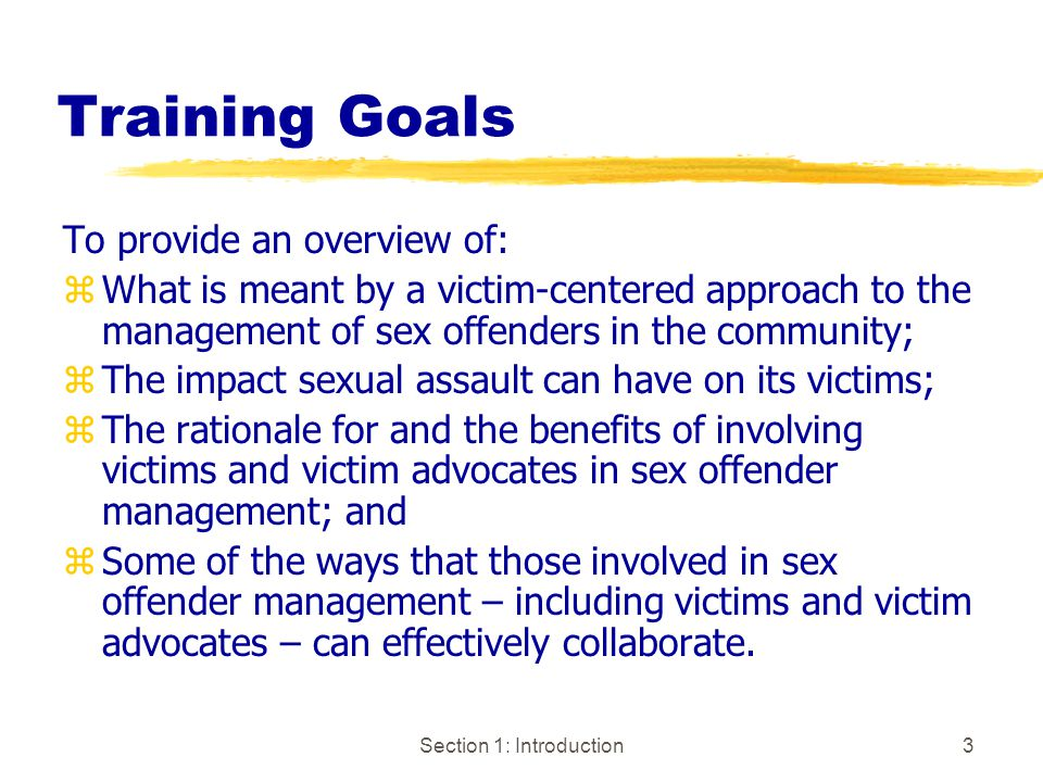 Section 1: Introduction3 Training Goals To provide an overview of: zWhat is meant by a victim-centered approach to the management of sex offenders in the community; zThe impact sexual assault can have on its victims; zThe rationale for and the benefits of involving victims and victim advocates in sex offender management; and zSome of the ways that those involved in sex offender management – including victims and victim advocates – can effectively collaborate.