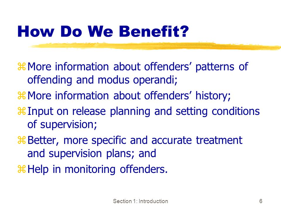 Section 1: Introduction6 zMore information about offenders' patterns of offending and modus operandi; zMore information about offenders' history; zInput on release planning and setting conditions of supervision; zBetter, more specific and accurate treatment and supervision plans; and zHelp in monitoring offenders.