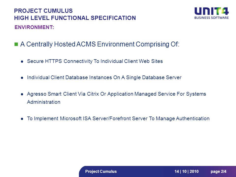 14 | 10 | 2010page 2/4Project Cumulus PROJECT CUMULUS HIGH LEVEL FUNCTIONAL SPECIFICATION A Centrally Hosted ACMS Environment Comprising Of: Secure HTTPS Connectivity To Individual Client Web Sites Individual Client Database Instances On A Single Database Server Agresso Smart Client Via Citrix Or Application Managed Service For Systems Administration To Implement Microsoft ISA Server/Forefront Server To Manage Authentication ENVIRONMENT:
