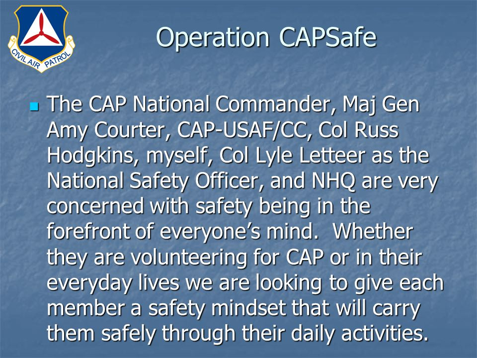 Operation CAPSafe The CAP National Commander, Maj Gen Amy Courter, CAP-USAF/CC, Col Russ Hodgkins, myself, Col Lyle Letteer as the National Safety Officer, and NHQ are very concerned with safety being in the forefront of everyone's mind.