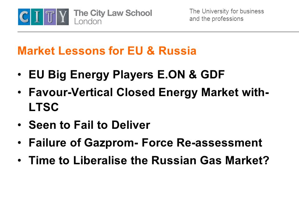 The University for business and the professions Market Lessons for EU & Russia EU Big Energy Players E.ON & GDF Favour-Vertical Closed Energy Market with- LTSC Seen to Fail to Deliver Failure of Gazprom- Force Re-assessment Time to Liberalise the Russian Gas Market