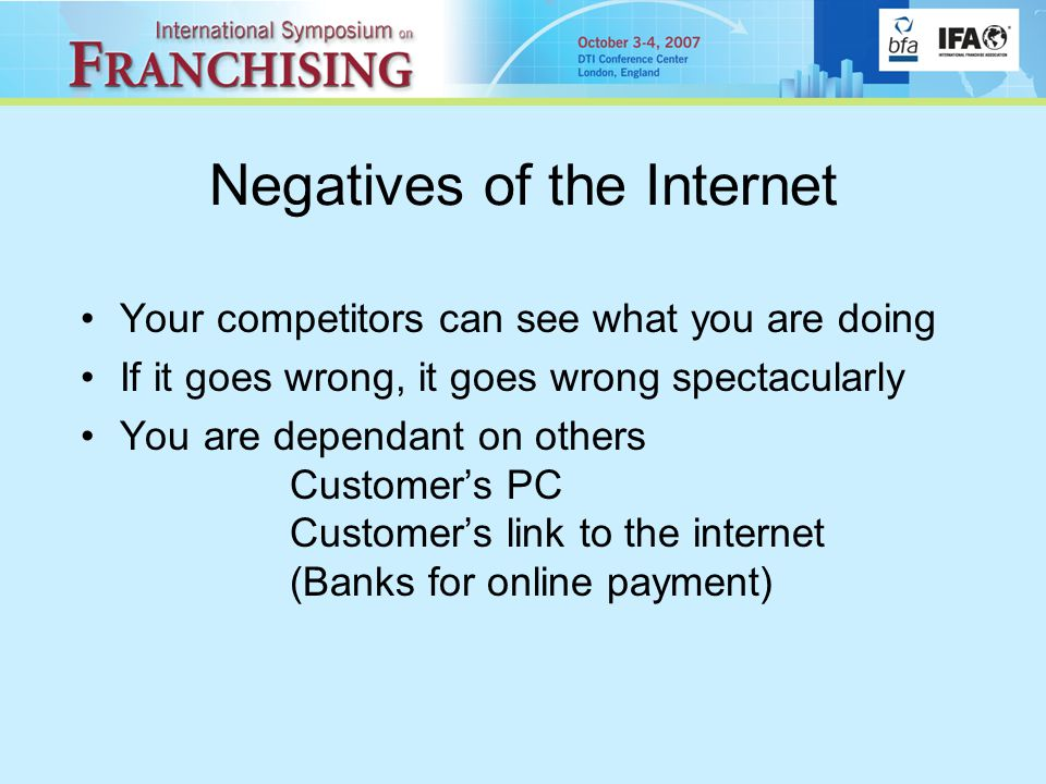 Negatives of the Internet Your competitors can see what you are doing If it goes wrong, it goes wrong spectacularly You are dependant on others Customer's PC Customer's link to the internet (Banks for online payment)