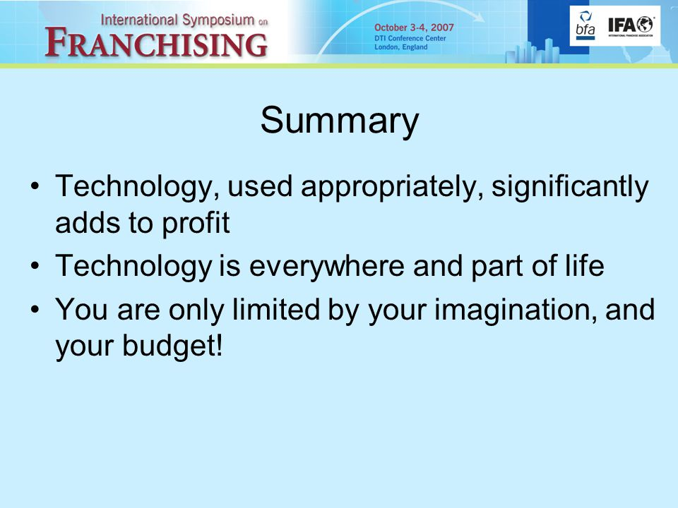 Summary Technology, used appropriately, significantly adds to profit Technology is everywhere and part of life You are only limited by your imagination, and your budget!