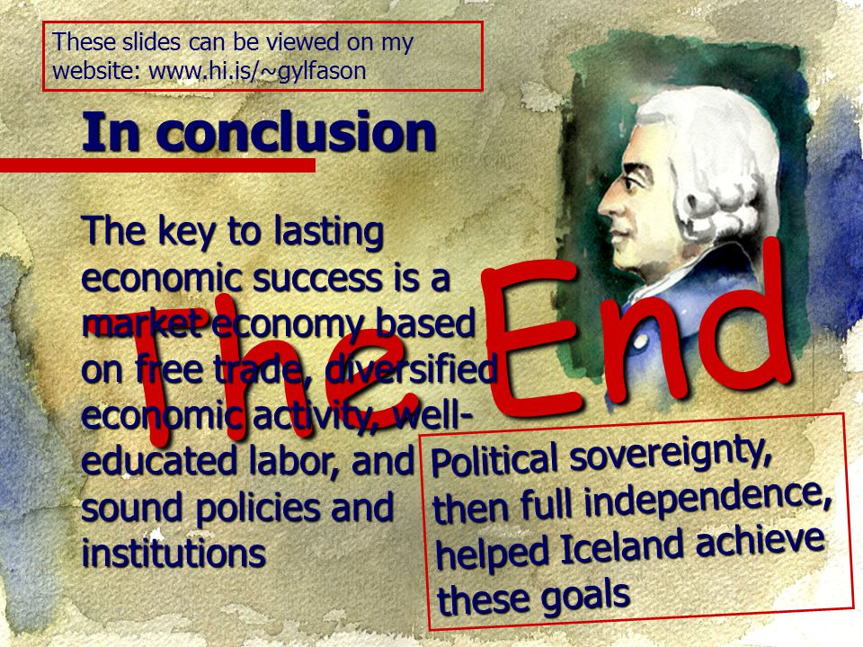 In conclusion The End The key to lasting economic success is a market economy based on free trade, diversified economic activity, well- educated labor, and sound policies and institutions These slides can be viewed on my website: www.hi.is/~gylfason Political sovereignty, then full independence, helped Iceland achieve these goals