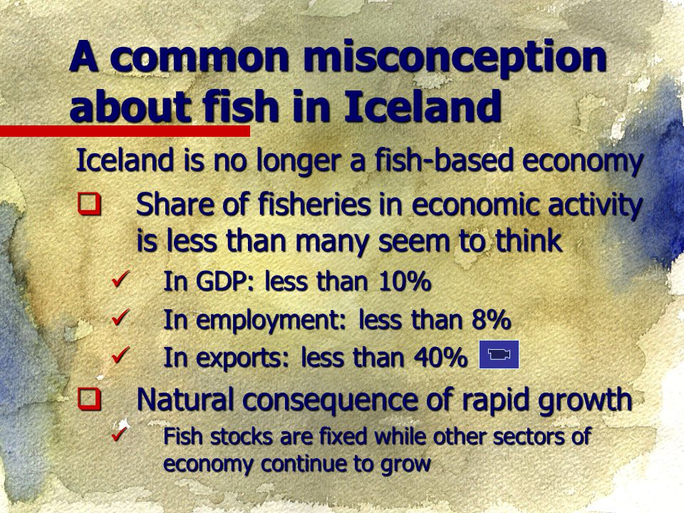 Iceland is no longer a fish-based economy  Share of fisheries in economic activity is less than many seem to think In GDP: less than 10% In GDP: less than 10% In employment: less than 8% In employment: less than 8% In exports: less than 40% In exports: less than 40%  Natural consequence of rapid growth Fish stocks are fixed while other sectors of economy continue to grow Fish stocks are fixed while other sectors of economy continue to grow A common misconception about fish in Iceland