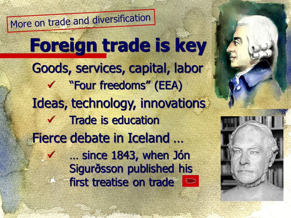 Goods, services, capital, labor Four freedoms (EEA) Four freedoms (EEA) Ideas, technology, innovations Trade is education Trade is education Fierce debate in Iceland … … since 1843, when Jón Sigurðsson published his first treatise on trade … since 1843, when Jón Sigurðsson published his first treatise on trade Foreign trade is key More on trade and diversification