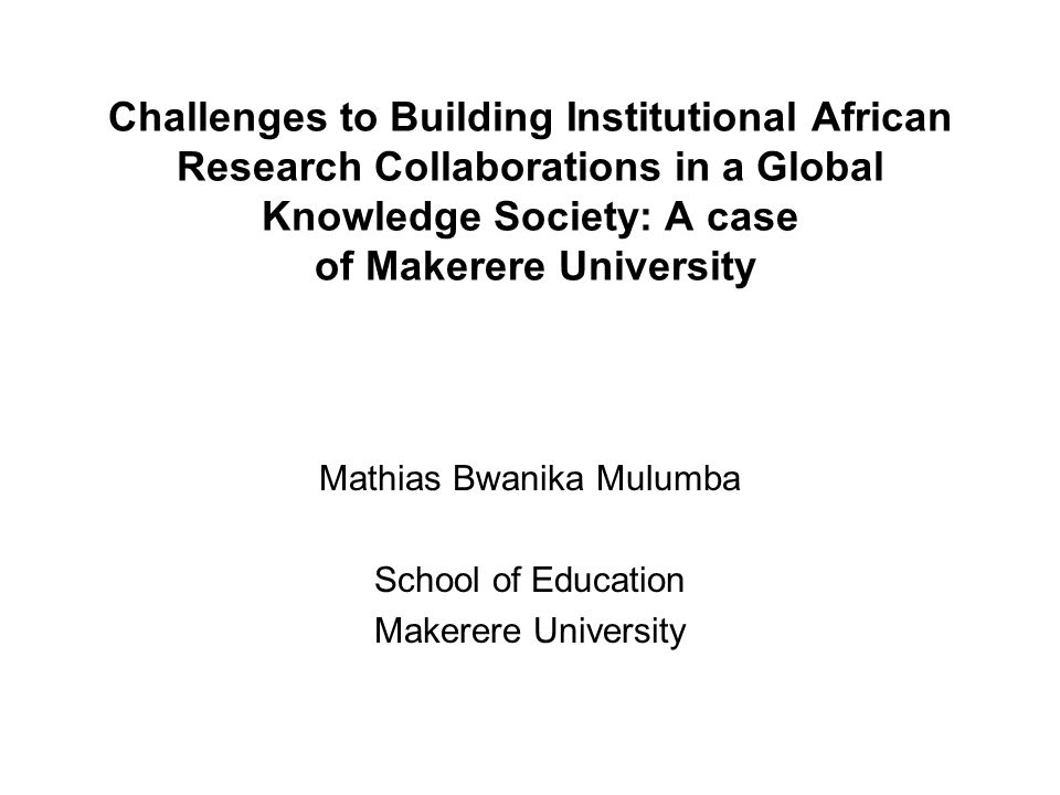 Challenges to Building Institutional African Research Collaborations in a Global Knowledge Society: A case of Makerere University Mathias Bwanika Mulumba School of Education Makerere University