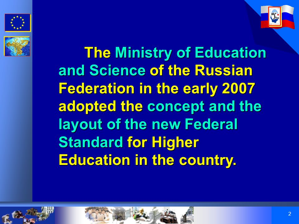 2 The Ministry of Education and Science of the Russian Federation in the early 2007 adopted the concept and the layout of the new Federal Standard for Higher Education in the country.
