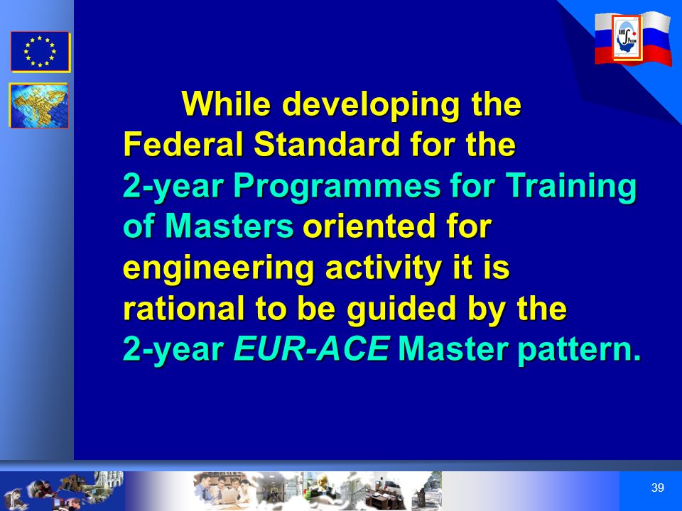39 While developing the Federal Standard for the 2-year Programmes for Training of Masters oriented for engineering activity it is rational to be guided by the 2-year EUR-ACE Master pattern.