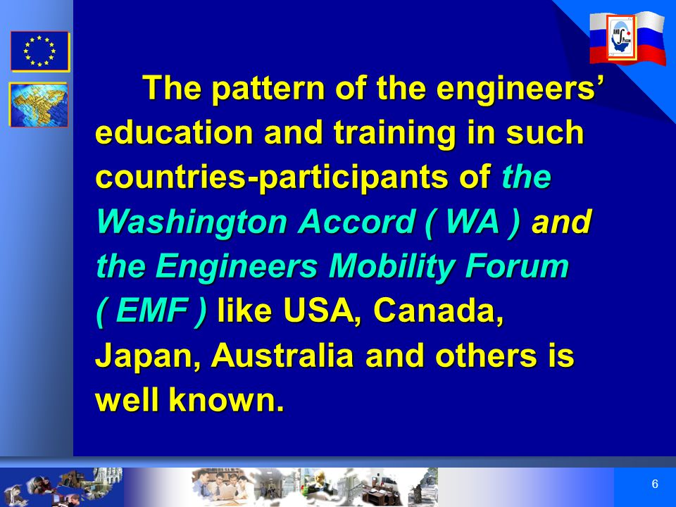 6 The pattern of the engineers' education and training in such countries-participants of the Washington Accord ( WA ) and the Engineers Mobility Forum ( EMF ) like USA, Canada, Japan, Australia and others is well known.