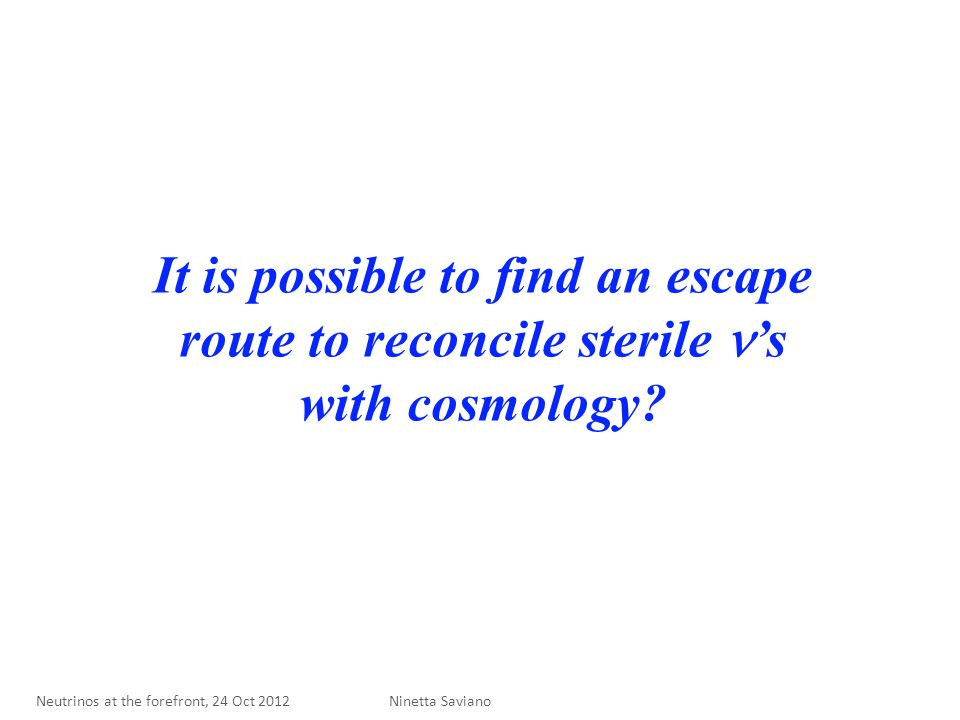 It is possible to find an escape route to reconcile sterile 's with cosmology? Ninetta Saviano Neutrinos at the forefront, 24 Oct 2012