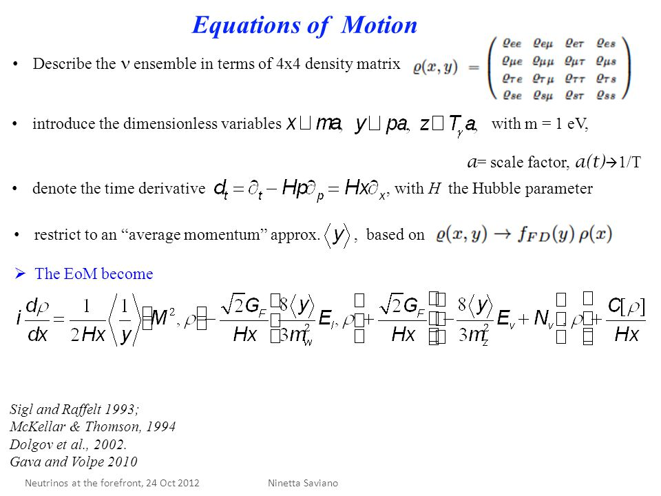 Equations of Motion Describe the ensemble in terms of 4x4 density matrix introduce the dimensionless variables with m = 1 eV, a = scale factor, a(t)  1/T denote the time derivative, with H the Hubble parameter restrict to an average momentum approx., based on  The EoM become Sigl and Raffelt 1993; McKellar & Thomson, 1994 Dolgov et al., 2002.