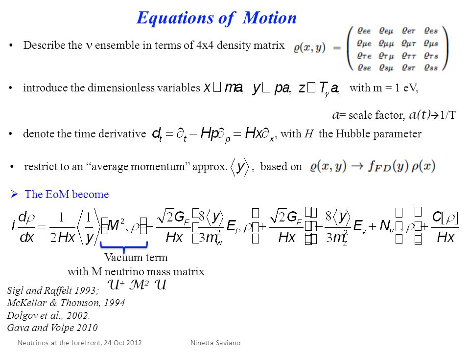 Equations of Motion Vacuum term with M neutrino mass matrix U + M 2 U Describe the ensemble in terms of 4x4 density matrix introduce the dimensionless variables with m = 1 eV, a = scale factor, a(t)  1/T denote the time derivative, with H the Hubble parameter restrict to an average momentum approx., based on  The EoM become Ninetta Saviano Sigl and Raffelt 1993; McKellar & Thomson, 1994 Dolgov et al., 2002.
