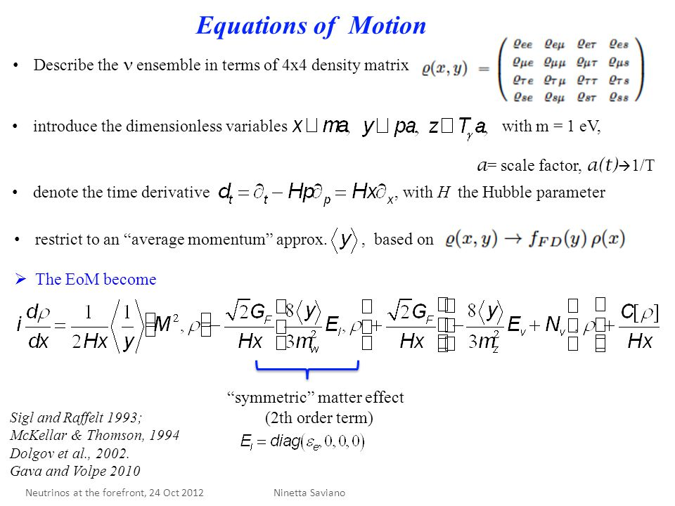 Equations of Motion symmetric matter effect (2th order term) Describe the ensemble in terms of 4x4 density matrix introduce the dimensionless variables with m = 1 eV, a = scale factor, a(t)  1/T denote the time derivative, with H the Hubble parameter restrict to an average momentum approx., based on  The EoM become Ninetta Saviano Sigl and Raffelt 1993; McKellar & Thomson, 1994 Dolgov et al., 2002.