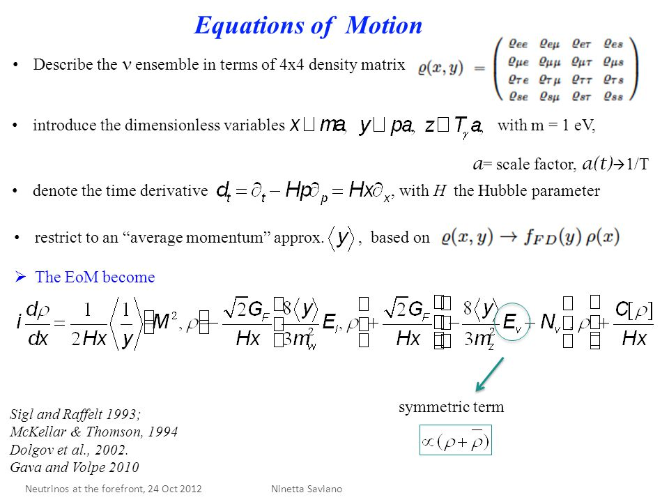 Equations of Motion symmetric term Describe the ensemble in terms of 4x4 density matrix introduce the dimensionless variables with m = 1 eV, a = scale factor, a(t)  1/T denote the time derivative, with H the Hubble parameter restrict to an average momentum approx., based on  The EoM become Ninetta Saviano Sigl and Raffelt 1993; McKellar & Thomson, 1994 Dolgov et al., 2002.