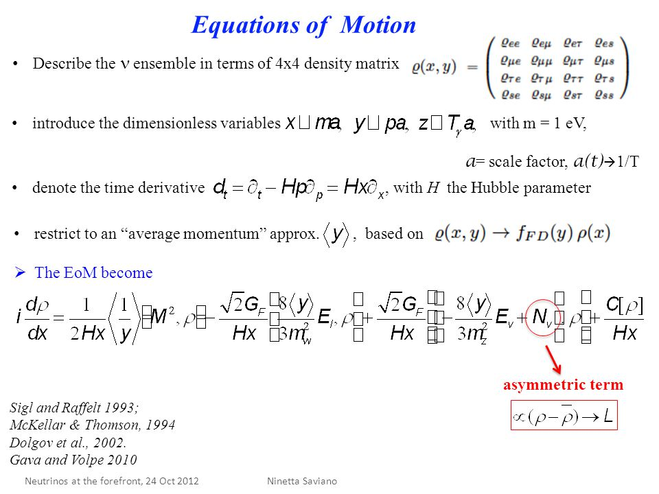 Equations of Motion asymmetric term Describe the ensemble in terms of 4x4 density matrix introduce the dimensionless variables with m = 1 eV, a = scale factor, a(t)  1/T denote the time derivative, with H the Hubble parameter restrict to an average momentum approx., based on  The EoM become Ninetta Saviano Sigl and Raffelt 1993; McKellar & Thomson, 1994 Dolgov et al., 2002.