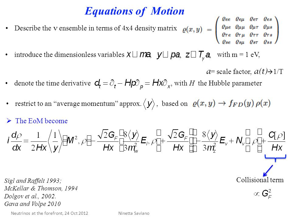 Equations of Motion Collisional term Describe the ensemble in terms of 4x4 density matrix introduce the dimensionless variables with m = 1 eV, a = scale factor, a(t)  1/T denote the time derivative, with H the Hubble parameter restrict to an average momentum approx., based on  The EoM become Ninetta Saviano Sigl and Raffelt 1993; McKellar & Thomson, 1994 Dolgov et al., 2002.
