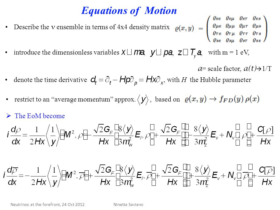 Equations of Motion Describe the ensemble in terms of 4x4 density matrix introduce the dimensionless variables with m = 1 eV, a = scale factor, a(t)  1/T denote the time derivative, with H the Hubble parameter restrict to an average momentum approx., based on  The EoM become Ninetta Saviano Neutrinos at the forefront, 24 Oct 2012