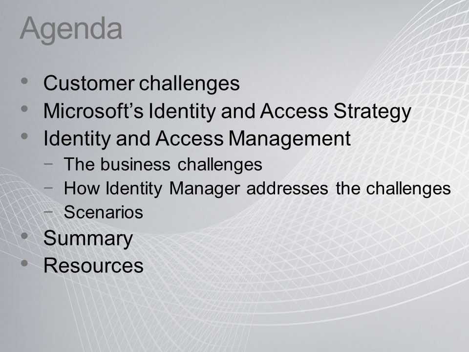Identity & Access Customer Challenges Enabling new high business value scenarios Supporting mergers, acquisitions & reorganizations Integrated user provisioning & credential management Ensuring that only authorized users can access resources Compliance with regulatory requirements Auditable processes for granting access to resources Reducing help desk burden for end user requests Managing the complexity of distributed identity information Compliance Operational Efficiency IT Security Business Agility