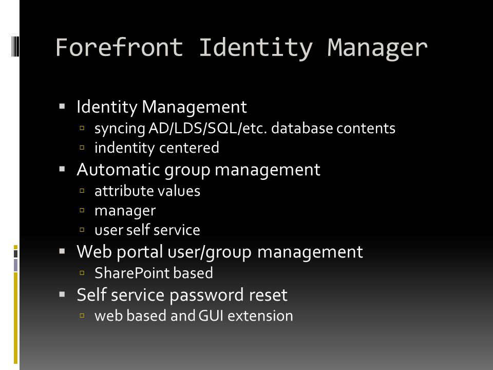 Forefront Identity Manager  Identity Management  syncing AD/LDS/SQL/etc. database contents  indentity centered  Automatic group management  attri