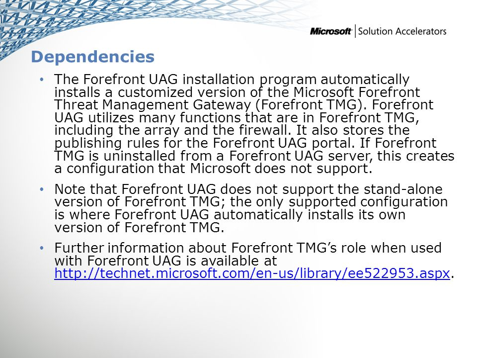 Dependencies The Forefront UAG installation program automatically installs a customized version of the Microsoft Forefront Threat Management Gateway (Forefront TMG).