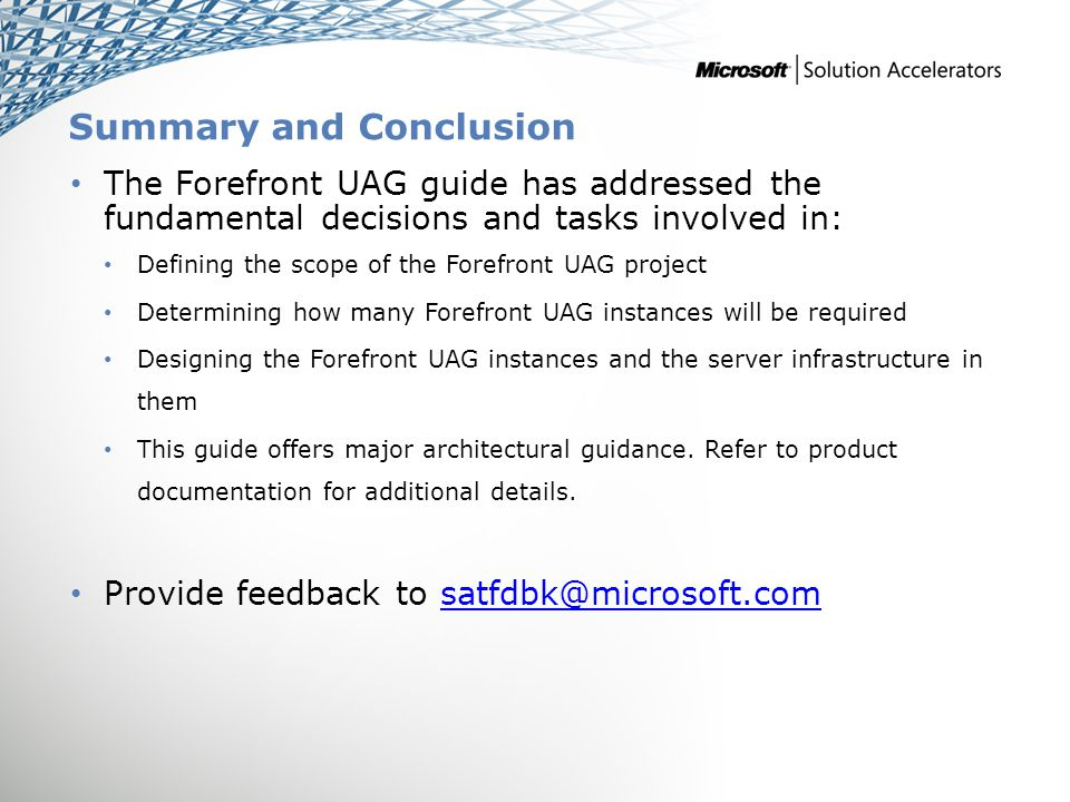 Summary and Conclusion The Forefront UAG guide has addressed the fundamental decisions and tasks involved in: Defining the scope of the Forefront UAG project Determining how many Forefront UAG instances will be required Designing the Forefront UAG instances and the server infrastructure in them This guide offers major architectural guidance.