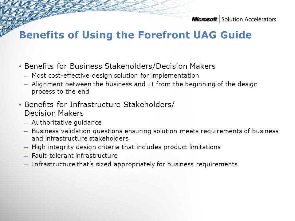 Benefits of Using the Forefront UAG Guide Benefits for Business Stakeholders/Decision Makers – Most cost-effective design solution for implementation – Alignment between the business and IT from the beginning of the design process to the end Benefits for Infrastructure Stakeholders/ Decision Makers – Authoritative guidance – Business validation questions ensuring solution meets requirements of business and infrastructure stakeholders – High integrity design criteria that includes product limitations – Fault-tolerant infrastructure – Infrastructure that's sized appropriately for business requirements
