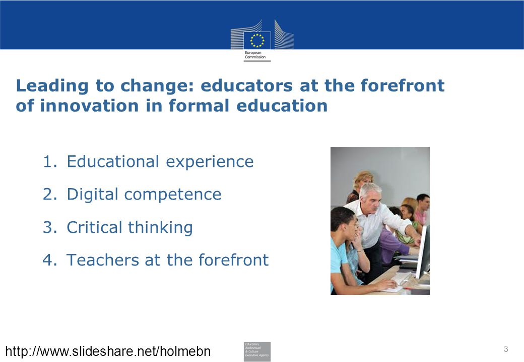 Leading to change: educators at the forefront of innovation in formal education 1.Educational experience 2.Digital competence 3.Critical thinking 4.Teachers at the forefront 3 http://www.slideshare.net/holmebn