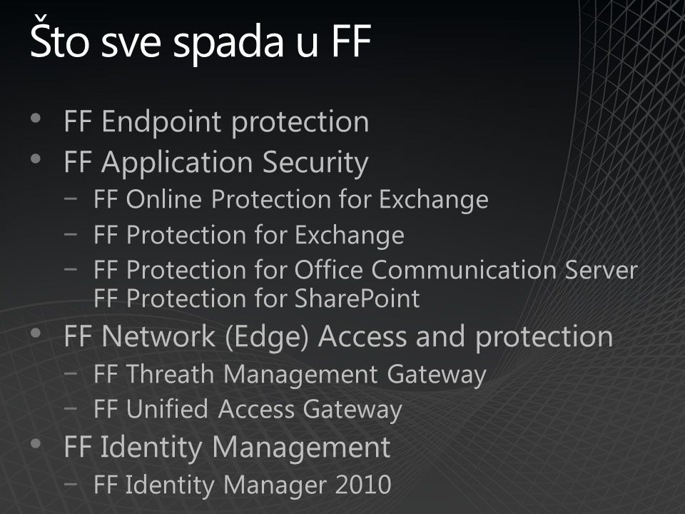 FF Endpoint protection FF Application Security −FF Online Protection for Exchange −FF Protection for Exchange −FF Protection for Office Communication Server FF Protection for SharePoint FF Network (Edge) Access and protection −FF Threath Management Gateway −FF Unified Access Gateway FF Identity Management −FF Identity Manager 2010