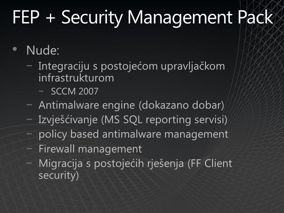 FEP + Security Management Pack Nude: −Integraciju s postojećom upravljačkom infrastrukturom −SCCM 2007 −Antimalware engine (dokazano dobar) −Izvješćivanje (MS SQL reporting servisi) −policy based antimalware management −Firewall management −Migracija s postojećih rješenja (FF Client security)