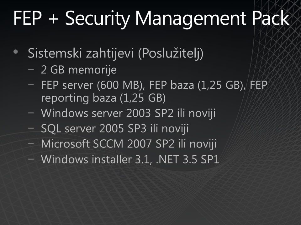 FEP + Security Management Pack Sistemski zahtijevi (Poslužitelj) −2 GB memorije −FEP server (600 MB), FEP baza (1,25 GB), FEP reporting baza (1,25 GB) −Windows server 2003 SP2 ili noviji −SQL server 2005 SP3 ili noviji −Microsoft SCCM 2007 SP2 ili noviji −Windows installer 3.1,.NET 3.5 SP1