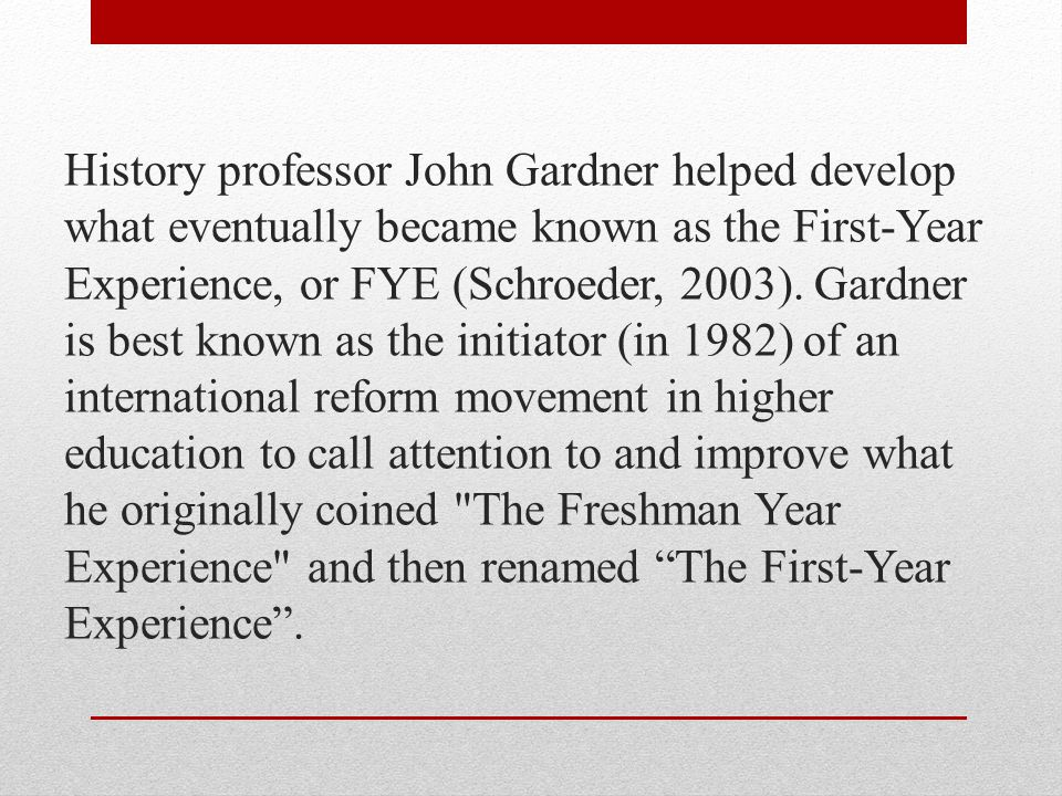 History professor John Gardner helped develop what eventually became known as the First-Year Experience, or FYE (Schroeder, 2003).