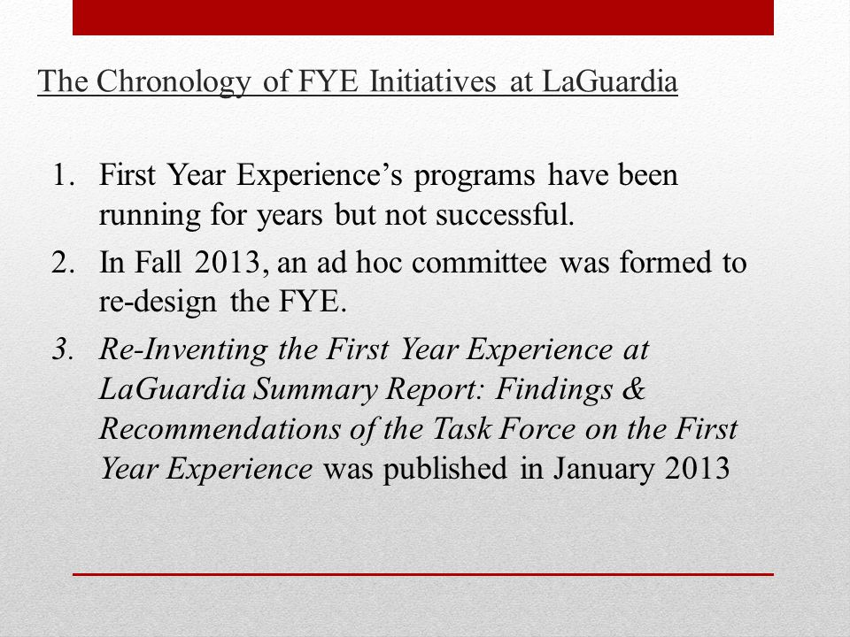 The Chronology of FYE Initiatives at LaGuardia 1.First Year Experience's programs have been running for years but not successful.