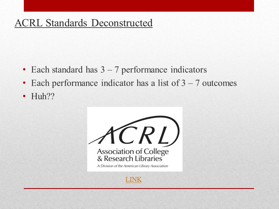 ACRL Standards Deconstructed Each standard has 3 – 7 performance indicators Each performance indicator has a list of 3 – 7 outcomes Huh?.
