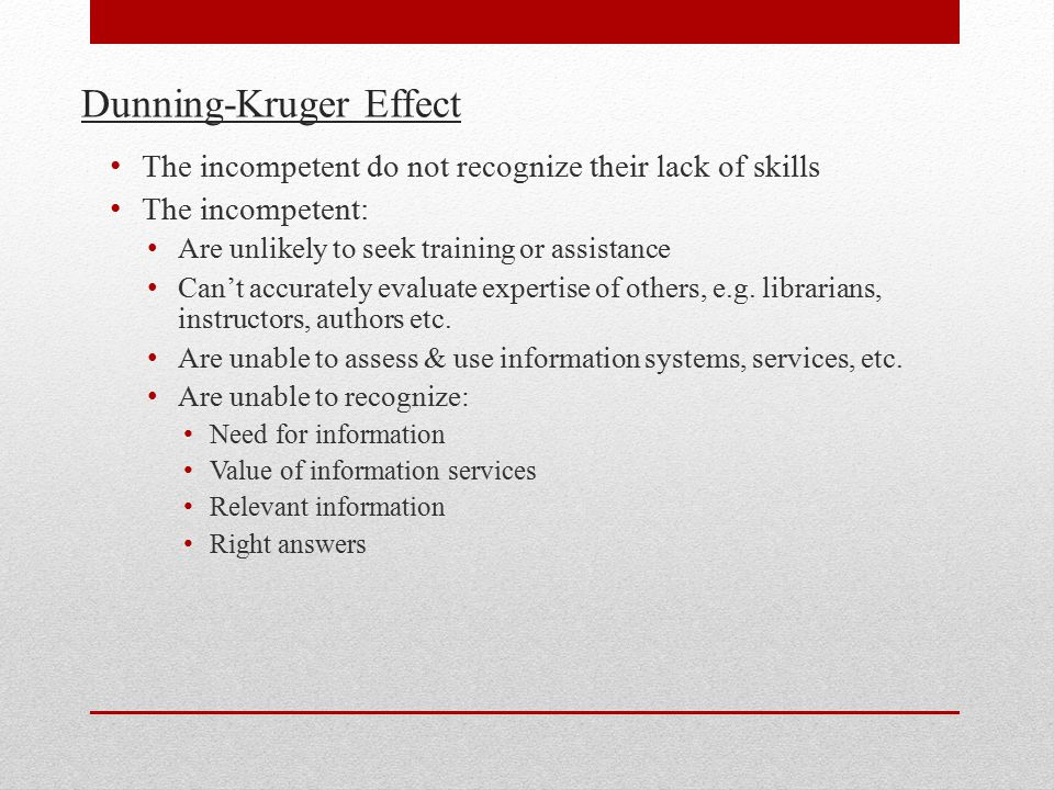 Dunning-Kruger Effect The incompetent do not recognize their lack of skills The incompetent: Are unlikely to seek training or assistance Can't accurately evaluate expertise of others, e.g.