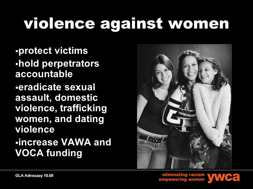 GLA Advocacy 10.05 violence against women  protect victims  hold perpetrators accountable  eradicate sexual assault, domestic violence, trafficking women, and dating violence  increase VAWA and VOCA funding