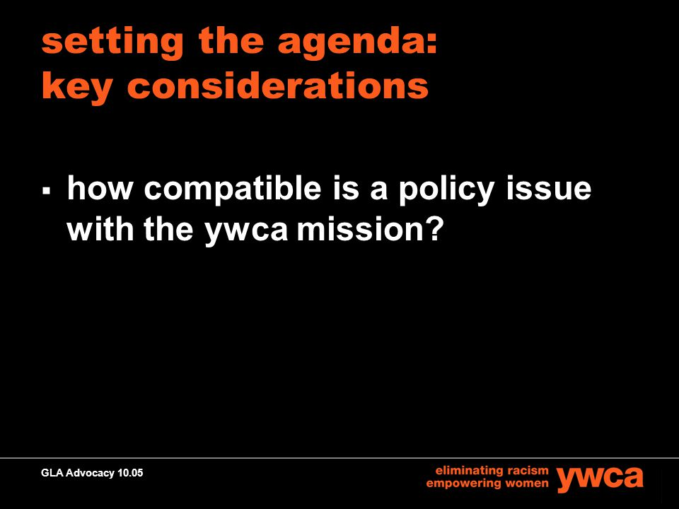 GLA Advocacy 10.05 setting the agenda: key considerations  how compatible is a policy issue with the ywca mission?