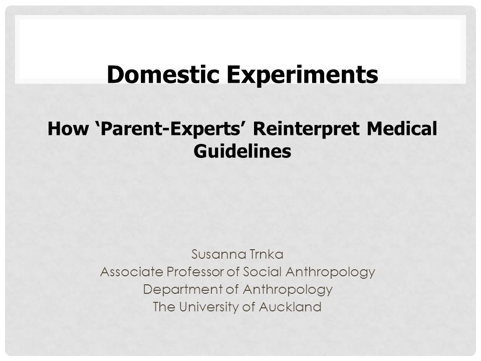 Susanna Trnka Associate Professor of Social Anthropology Department of Anthropology The University of Auckland Domestic Experiments How 'Parent-Experts' Reinterpret Medical Guidelines