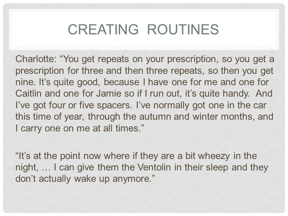 CREATING ROUTINES Charlotte: You get repeats on your prescription, so you get a prescription for three and then three repeats, so then you get nine.