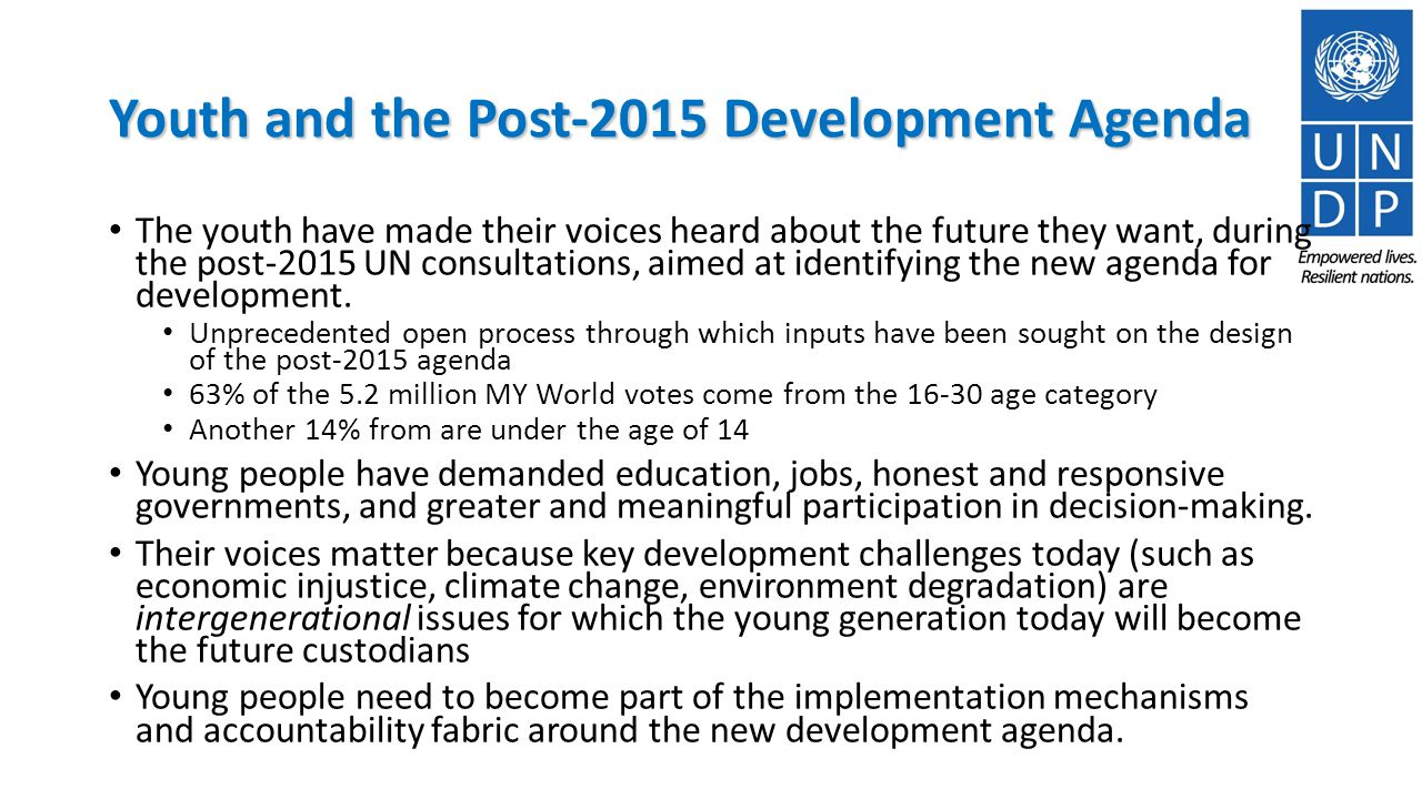 Youth and the Post-2015 Development Agenda The youth have made their voices heard about the future they want, during the post-2015 UN consultations, aimed at identifying the new agenda for development.
