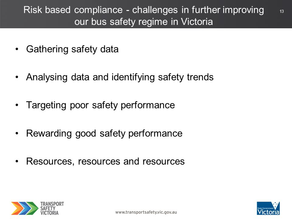 13 Gathering safety data Analysing data and identifying safety trends Targeting poor safety performance Rewarding good safety performance Resources, resources and resources Risk based compliance - challenges in further improving our bus safety regime in Victoria