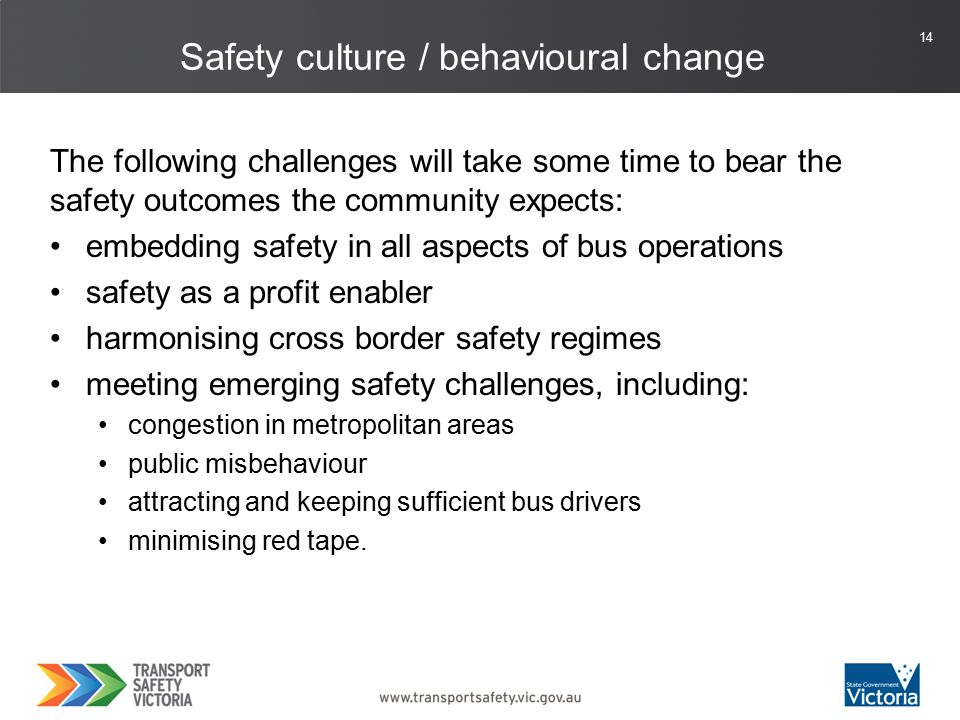 14 The following challenges will take some time to bear the safety outcomes the community expects: embedding safety in all aspects of bus operations safety as a profit enabler harmonising cross border safety regimes meeting emerging safety challenges, including: congestion in metropolitan areas public misbehaviour attracting and keeping sufficient bus drivers minimising red tape.